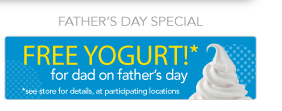 Father's Day Special      Free yogurt* for dad on Father's Day!   *see store for details, at participating locations.